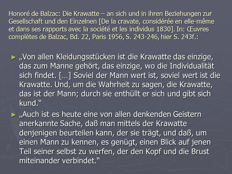 Honoré de Balzac: Die Krawatte – an sich und in ihren Beziehungen zur Gesellschaft und den Einzelnen [De la cravate, considérée en elle-même et dans ses rapports avec la société et les individus 1830]. In: Œuvres complètes de Balzac, Bd. 22, Paris 1956, S. 243-246, hier S. 243f.:
